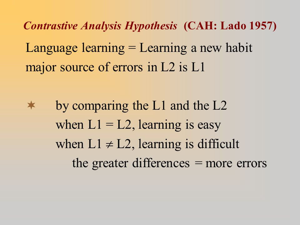Contrastive Analysis Hypothesis (CAH: Lado 1957) Language learning = Learning a new habit major source of errors in L2 is L1  by comparing the L1 and the L2 when L1 = L2, learning is easy when L1  L2, learning is difficult the greater differences = more errors