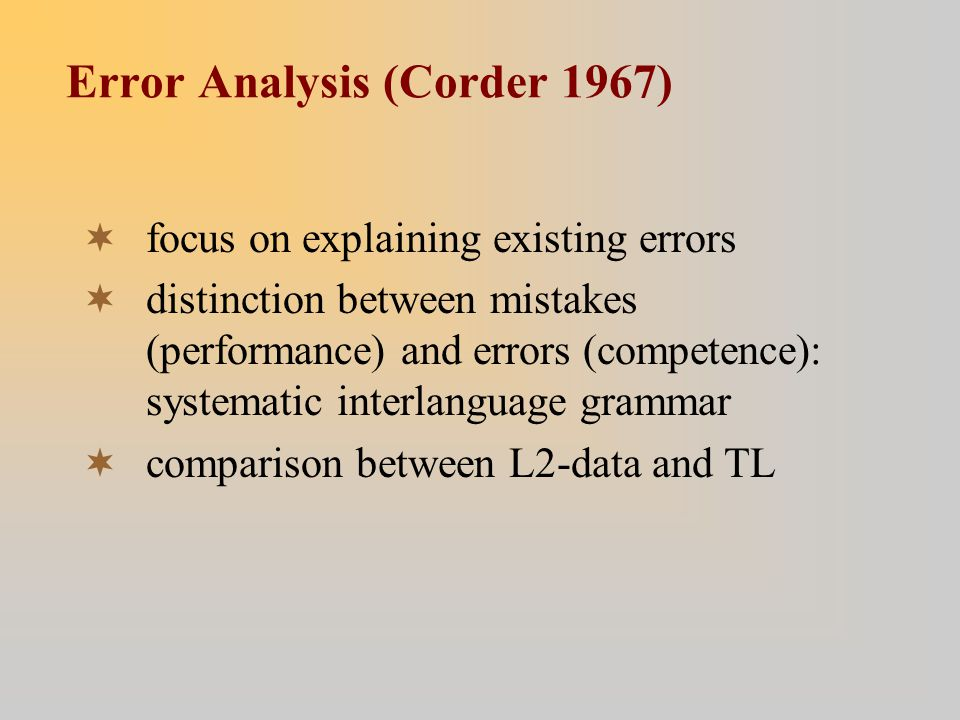 Error Analysis (Corder 1967)  focus on explaining existing errors  distinction between mistakes (performance) and errors (competence): systematic interlanguage grammar  comparison between L2-data and TL
