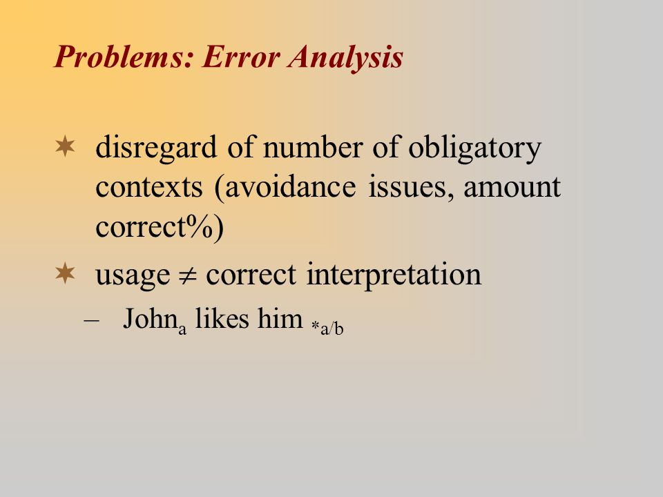 Problems: Error Analysis  disregard of number of obligatory contexts (avoidance issues, amount correct%)  usage  correct interpretation –John a likes him *a/b