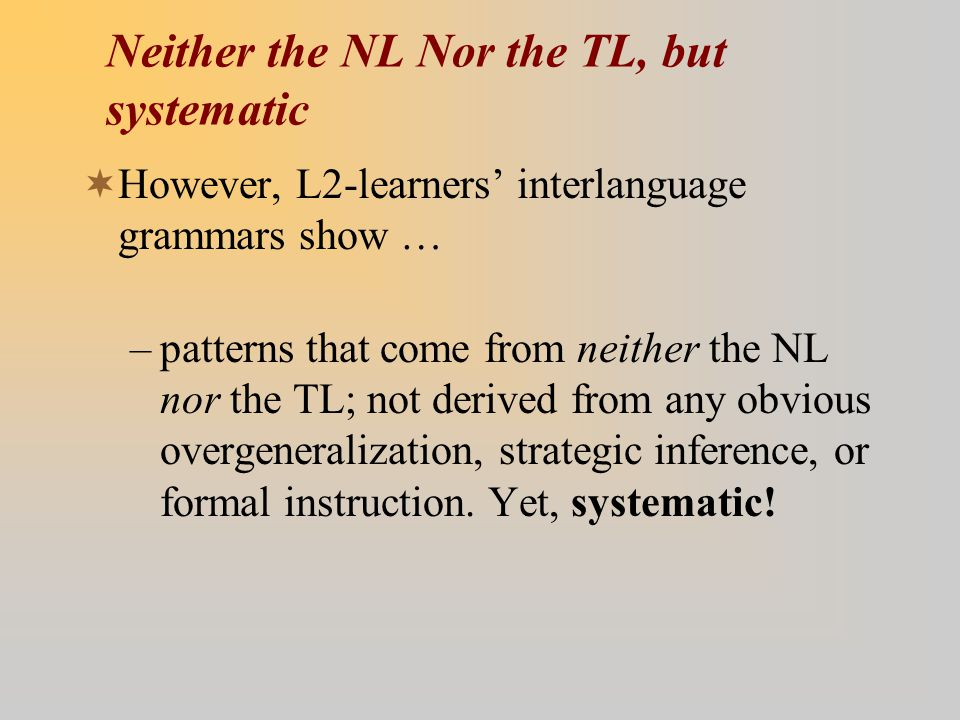 Neither the NL Nor the TL, but systematic  However, L2-learners' interlanguage grammars show … –patterns that come from neither the NL nor the TL; not derived from any obvious overgeneralization, strategic inference, or formal instruction.