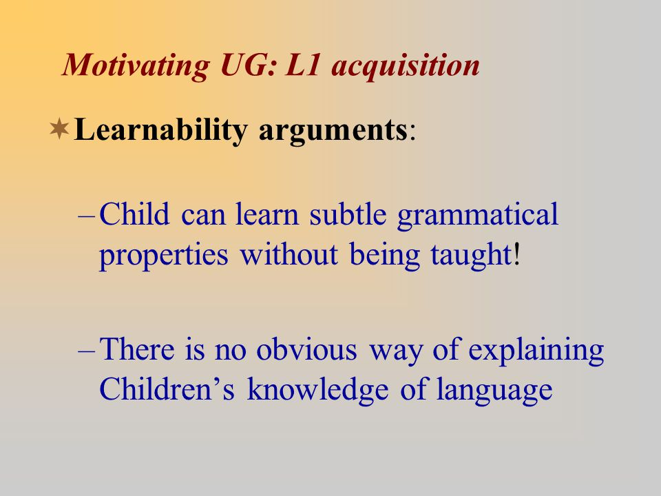 Motivating UG: L1 acquisition  Learnability arguments: –Child can learn subtle grammatical properties without being taught.