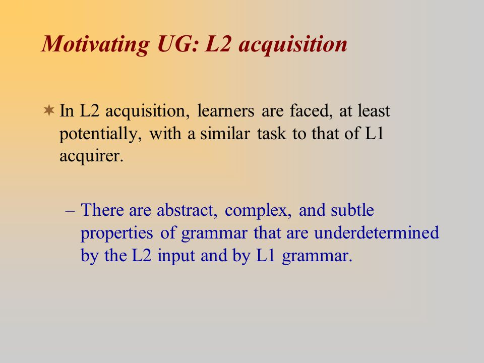 Motivating UG: L2 acquisition  In L2 acquisition, learners are faced, at least potentially, with a similar task to that of L1 acquirer.