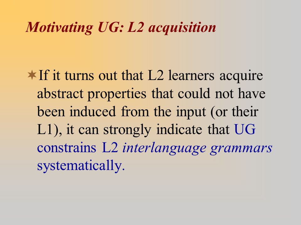 Motivating UG: L2 acquisition  If it turns out that L2 learners acquire abstract properties that could not have been induced from the input (or their L1), it can strongly indicate that UG constrains L2 interlanguage grammars systematically.