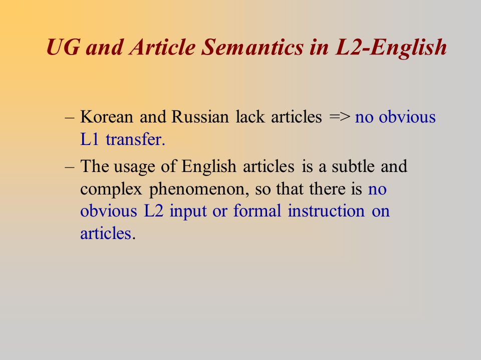 UG and Article Semantics in L2-English –Korean and Russian lack articles => no obvious L1 transfer.