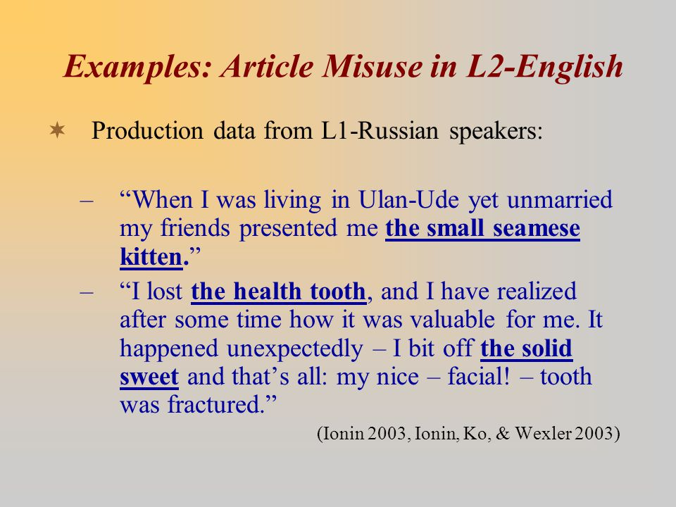 Examples: Article Misuse in L2-English  Production data from L1-Russian speakers: – When I was living in Ulan-Ude yet unmarried my friends presented me the small seamese kitten. – I lost the health tooth, and I have realized after some time how it was valuable for me.