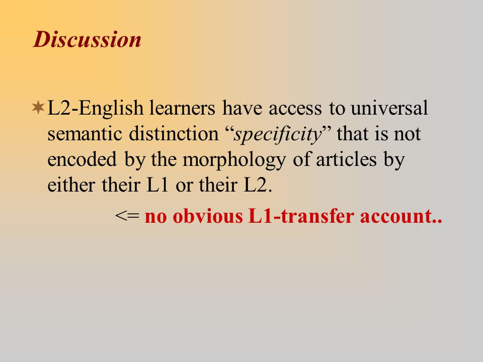 Discussion  L2-English learners have access to universal semantic distinction specificity that is not encoded by the morphology of articles by either their L1 or their L2.