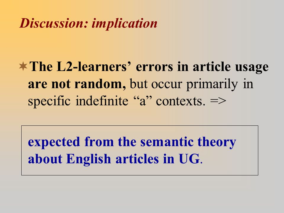 Discussion: implication  The L2-learners' errors in article usage are not random, but occur primarily in specific indefinite a contexts.