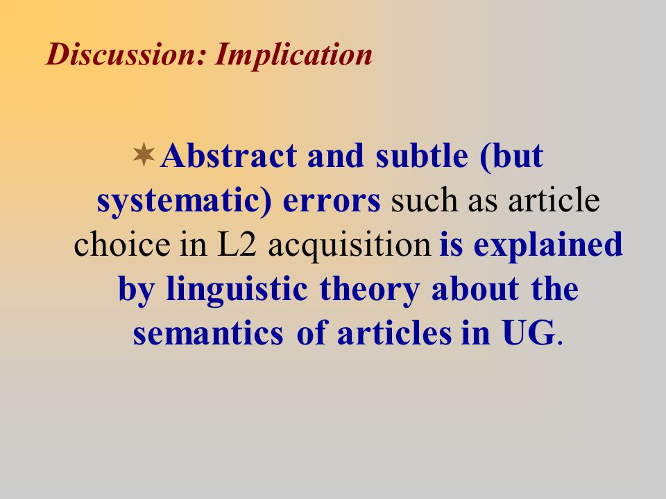 Discussion: Implication  Abstract and subtle (but systematic) errors such as article choice in L2 acquisition is explained by linguistic theory about the semantics of articles in UG.