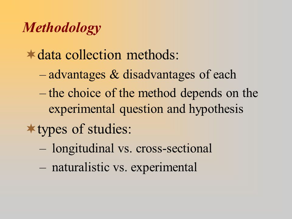  data collection methods: –advantages & disadvantages of each –the choice of the method depends on the experimental question and hypothesis  types of studies: – longitudinal vs.