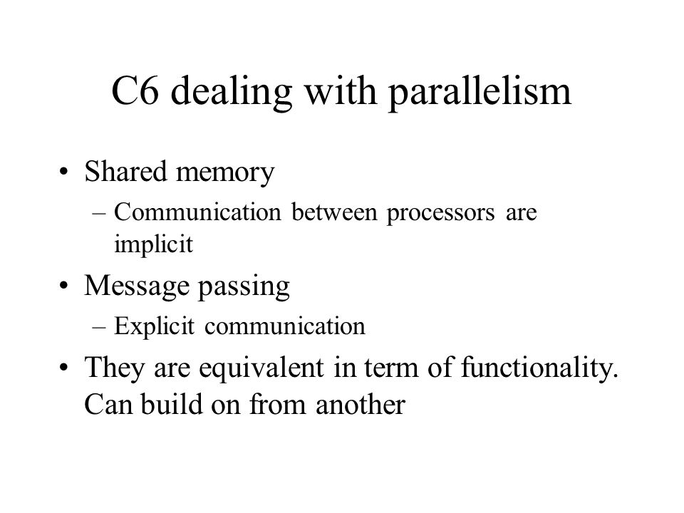 C6 dealing with parallelism Shared memory –Communication between processors are implicit Message passing –Explicit communication They are equivalent in term of functionality.