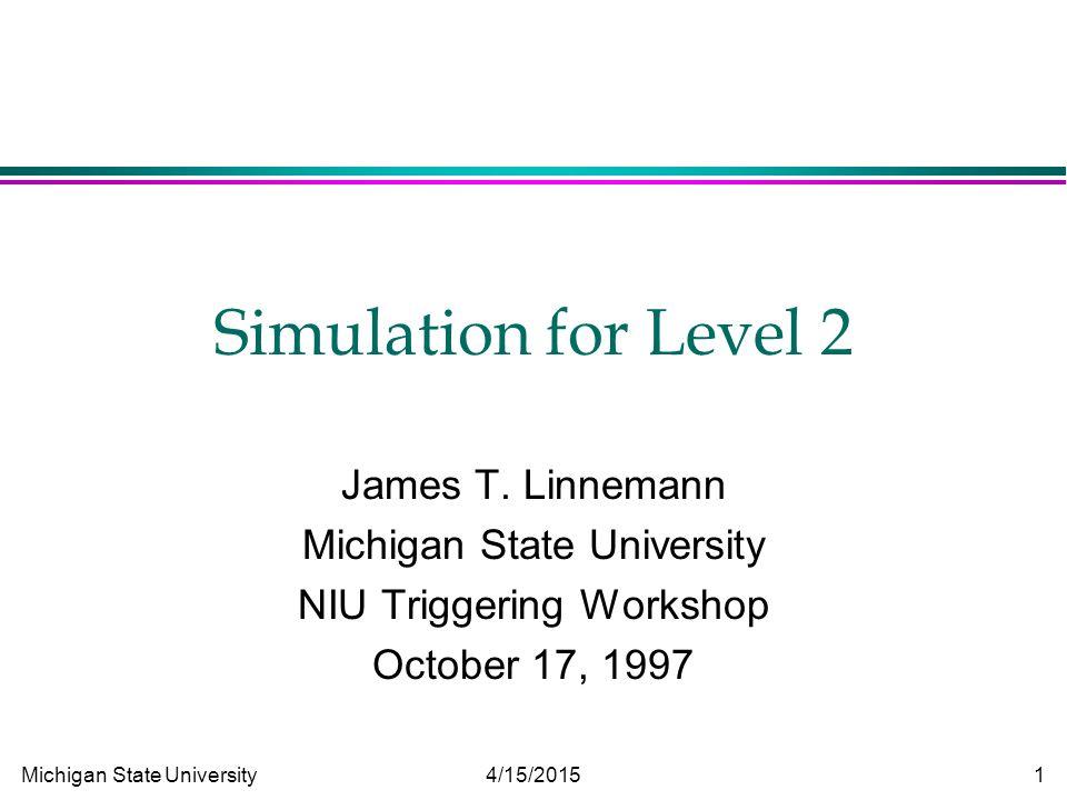 Michigan State University 4/15/2015 1 Simulation for Level 2 James T. Linnemann Michigan State University NIU Triggering Workshop October 17, 1997