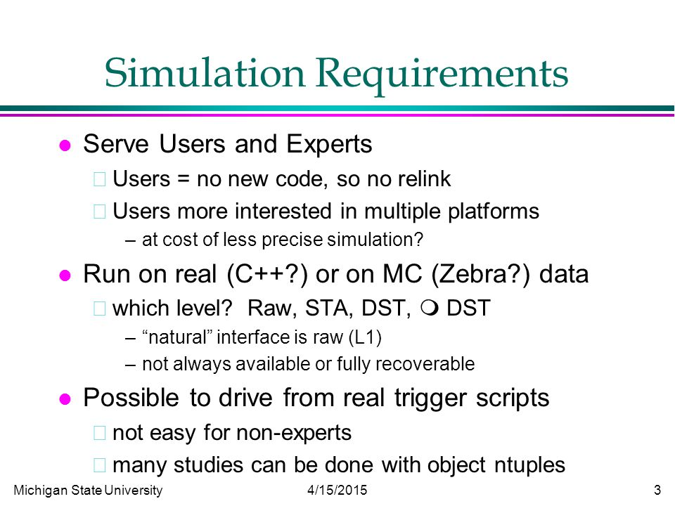 Michigan State University 4/15/2015 3 Simulation Requirements l Serve Users and Experts Users = no new code, so no relink Users more interested in multiple platforms –at cost of less precise simulation.