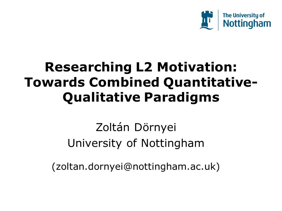 Researching L2 Motivation: Towards Combined Quantitative- Qualitative Paradigms Zoltán Dörnyei University of Nottingham (zoltan.dornyei@nottingham.ac.uk)