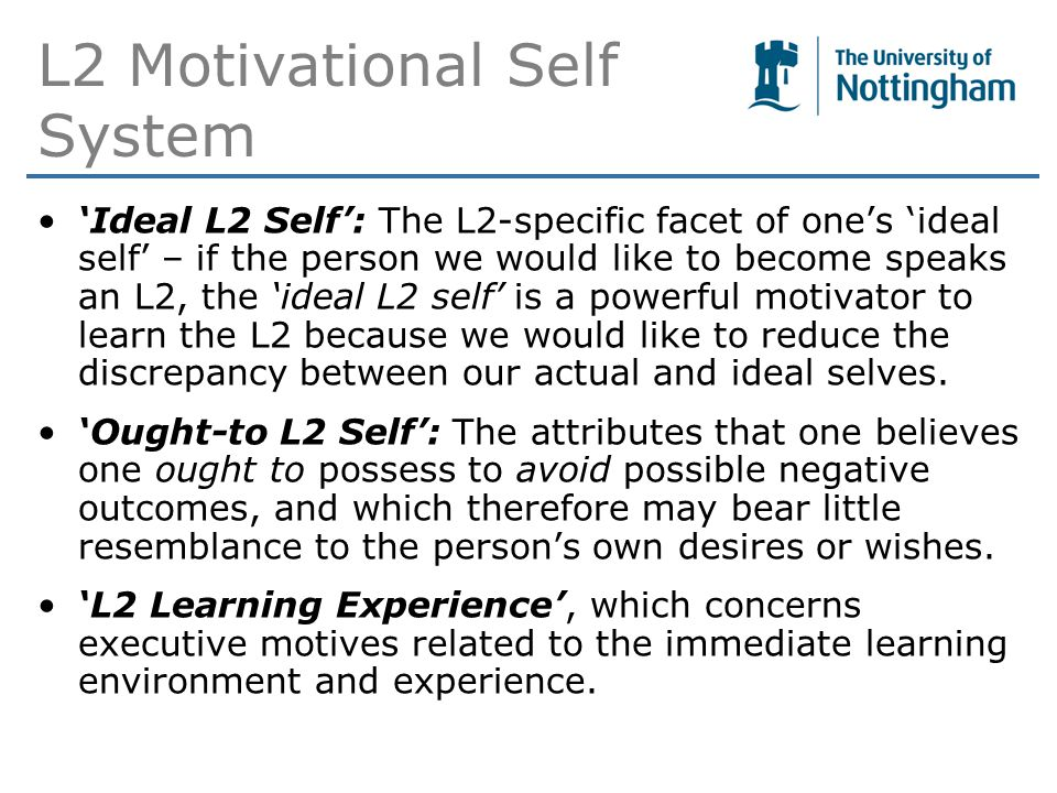 L2 Motivational Self System 'Ideal L2 Self': The L2-specific facet of one's 'ideal self' – if the person we would like to become speaks an L2, the 'ideal L2 self' is a powerful motivator to learn the L2 because we would like to reduce the discrepancy between our actual and ideal selves.