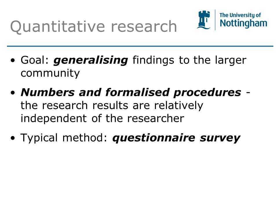 Quantitative research Goal: generalising findings to the larger community Numbers and formalised procedures - the research results are relatively independent of the researcher Typical method: questionnaire survey