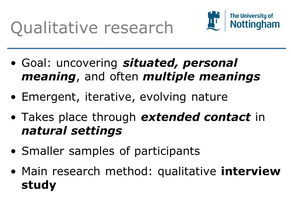 Qualitative research Goal: uncovering situated, personal meaning, and often multiple meanings Emergent, iterative, evolving nature Takes place through extended contact in natural settings Smaller samples of participants Main research method: qualitative interview study