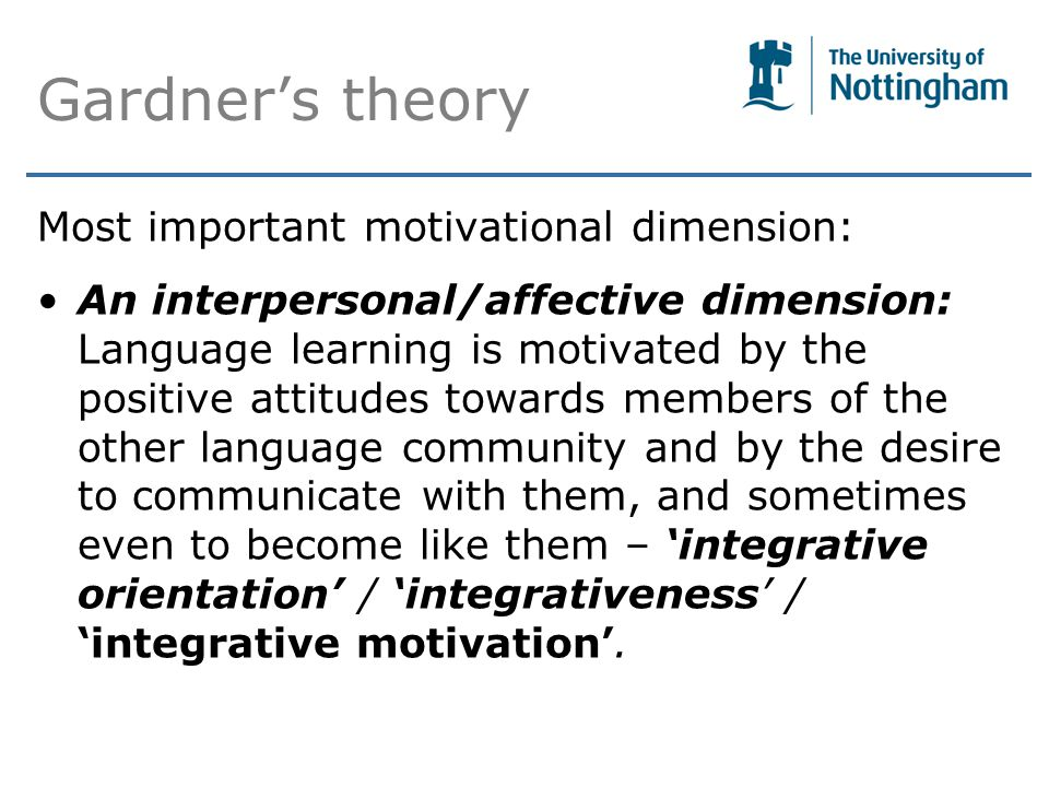 Gardner's theory Most important motivational dimension: An interpersonal/affective dimension: Language learning is motivated by the positive attitudes towards members of the other language community and by the desire to communicate with them, and sometimes even to become like them – 'integrative orientation' / 'integrativeness' / 'integrative motivation'.
