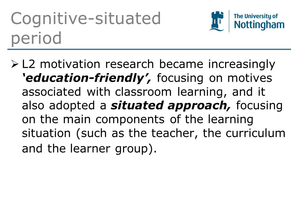 Cognitive-situated period  L2 motivation research became increasingly 'education-friendly', focusing on motives associated with classroom learning, and it also adopted a situated approach, focusing on the main components of the learning situation (such as the teacher, the curriculum and the learner group).
