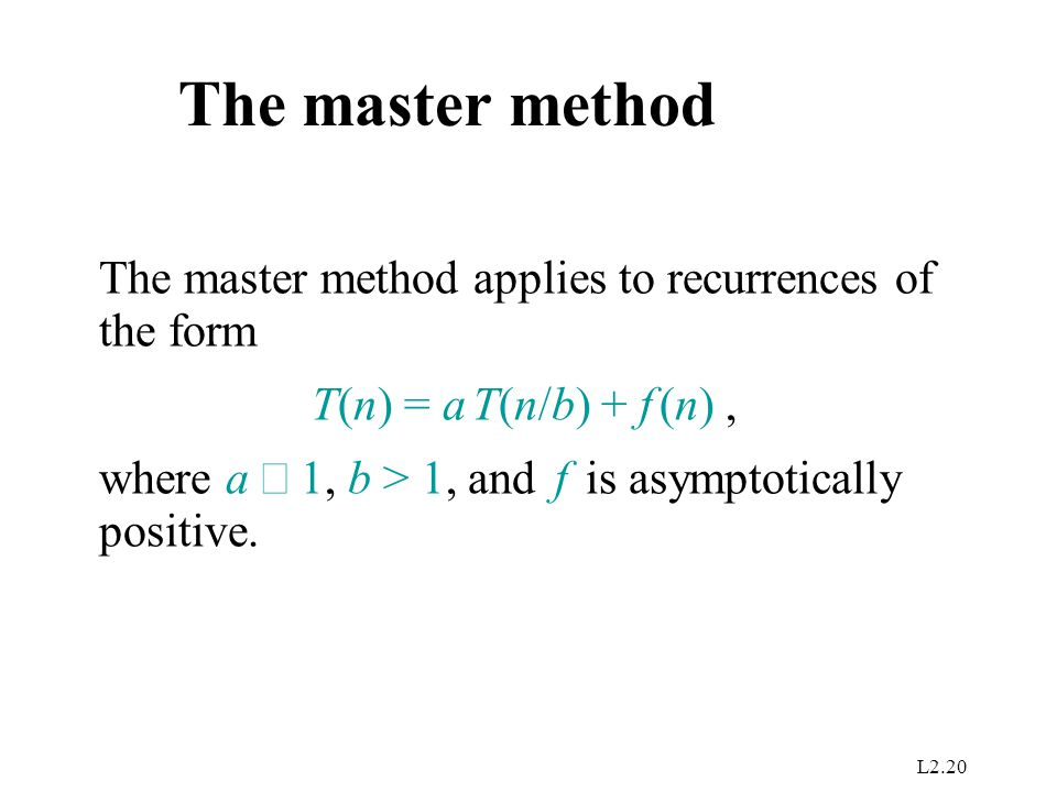L2.20 The master method The master method applies to recurrences of the form T(n) = a T(n/b) + f (n), where a  1, b > 1, and f is asymptotically positive.