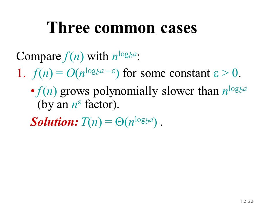L2.22 Three common cases Compare f (n) with n log b a : 1. f (n) = O(n log b a –  ) for some constant  > 0. f (n) grows polynomially slower than n l