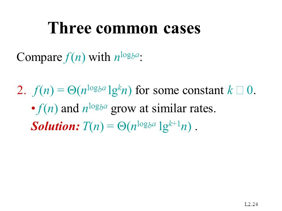 L2.24 Three common cases Compare f (n) with n log b a : 2. f (n) =  (n log b a lg k n) for some constant k  0. f (n) and n log b a grow at similar r