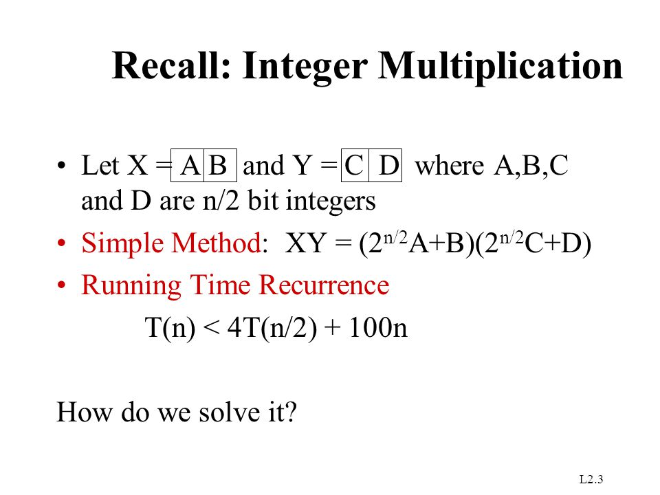 L2.3 Recall: Integer Multiplication Let X = A B and Y = C D where A,B,C and D are n/2 bit integers Simple Method: XY = (2 n/2 A+B)(2 n/2 C+D) Running