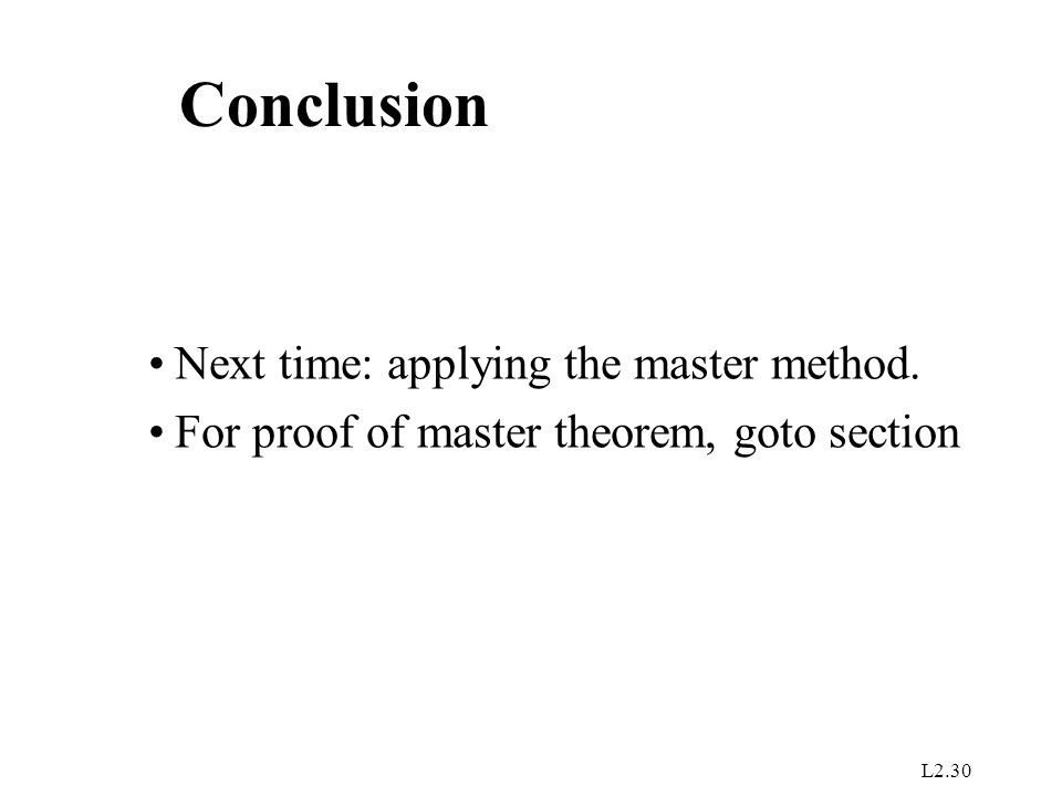 L2.30 Conclusion Next time: applying the master method. For proof of master theorem, goto section