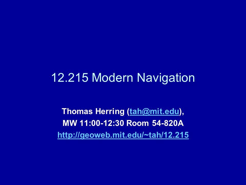12.215 Modern Navigation Thomas Herring (tah@mit.edu),tah@mit.edu MW 11:00-12:30 Room 54-820A http://geoweb.mit.edu/~tah/12.215