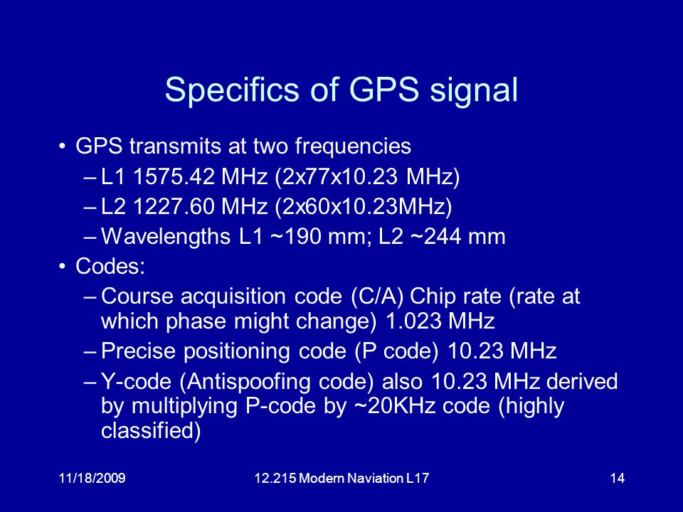 11/18/200912.215 Modern Naviation L1714 Specifics of GPS signal GPS transmits at two frequencies –L1 1575.42 MHz (2x77x10.23 MHz) –L2 1227.60 MHz (2x60x10.23MHz) –Wavelengths L1 ~190 mm; L2 ~244 mm Codes: –Course acquisition code (C/A) Chip rate (rate at which phase might change) 1.023 MHz –Precise positioning code (P code) 10.23 MHz –Y-code (Antispoofing code) also 10.23 MHz derived by multiplying P-code by ~20KHz code (highly classified)