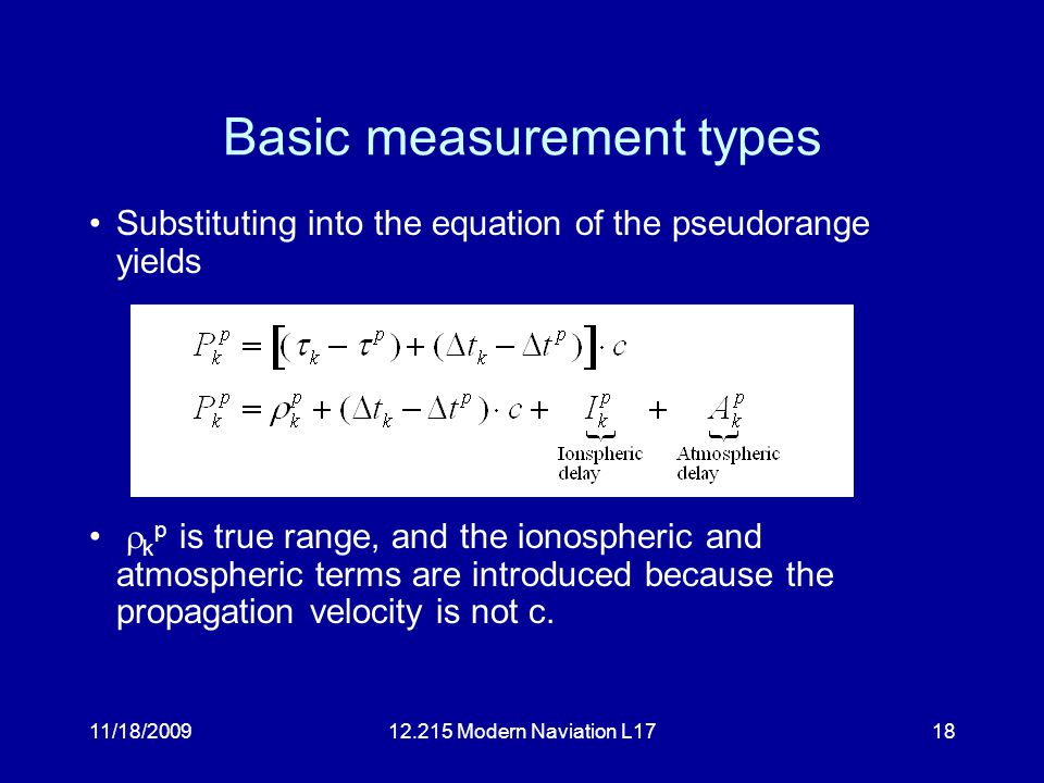 11/18/200912.215 Modern Naviation L1718 Basic measurement types Substituting into the equation of the pseudorange yields  k p is true range, and the ionospheric and atmospheric terms are introduced because the propagation velocity is not c.