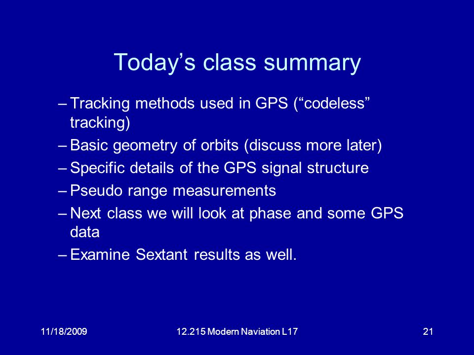 11/18/200912.215 Modern Naviation L1721 Today's class summary –Tracking methods used in GPS ( codeless tracking) –Basic geometry of orbits (discuss more later) –Specific details of the GPS signal structure –Pseudo range measurements –Next class we will look at phase and some GPS data –Examine Sextant results as well.