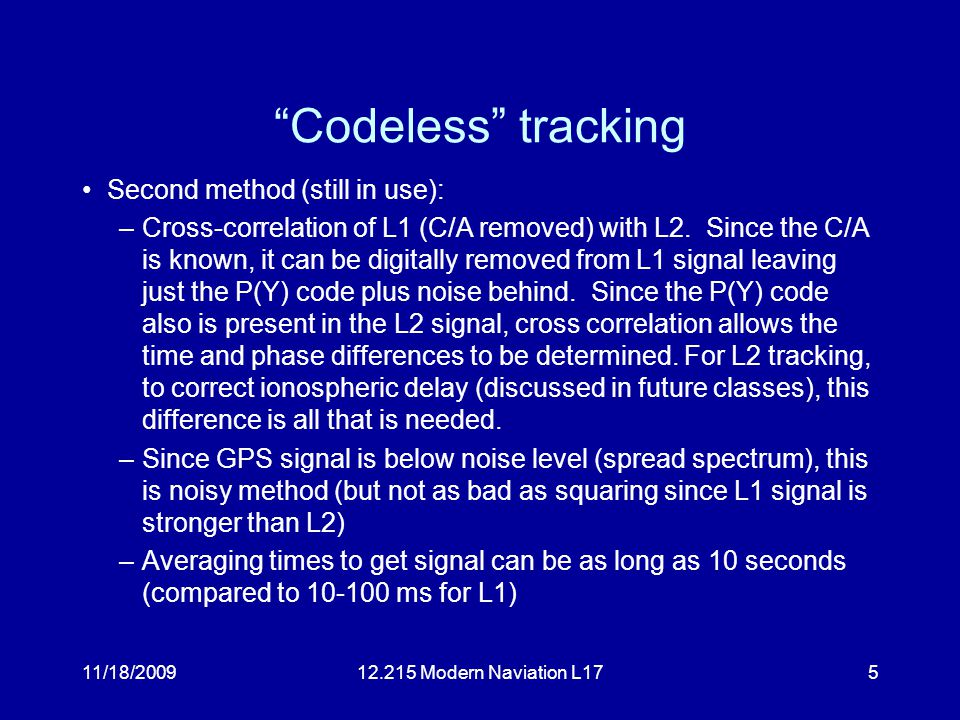 11/18/200912.215 Modern Naviation L175 Codeless tracking Second method (still in use): –Cross-correlation of L1 (C/A removed) with L2.