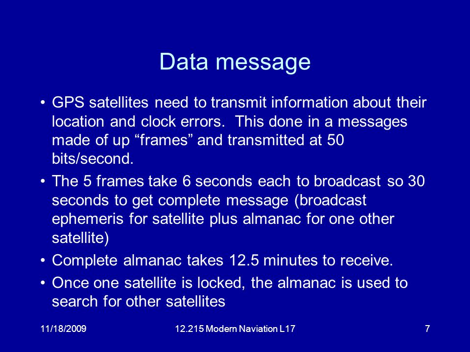 11/18/200912.215 Modern Naviation L177 Data message GPS satellites need to transmit information about their location and clock errors.