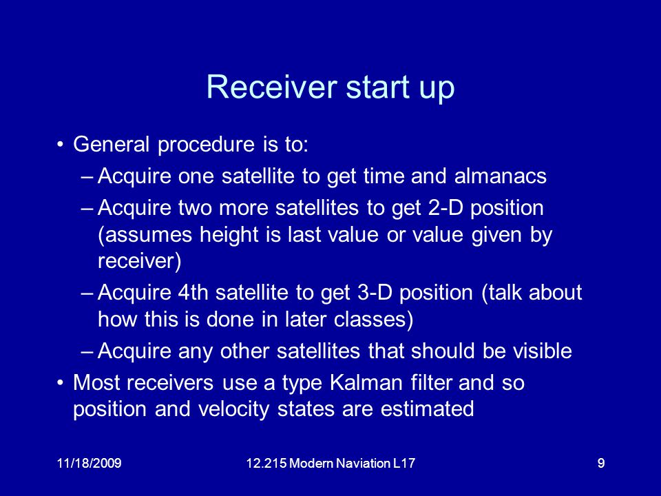 11/18/200912.215 Modern Naviation L179 Receiver start up General procedure is to: –Acquire one satellite to get time and almanacs –Acquire two more satellites to get 2-D position (assumes height is last value or value given by receiver) –Acquire 4th satellite to get 3-D position (talk about how this is done in later classes) –Acquire any other satellites that should be visible Most receivers use a type Kalman filter and so position and velocity states are estimated