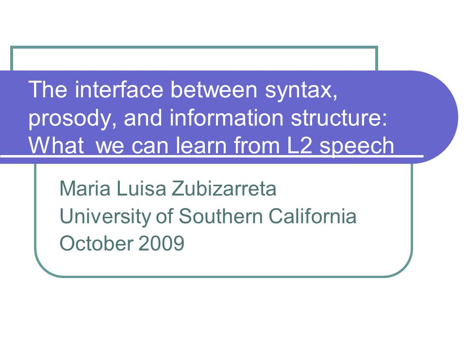 The interface between syntax, prosody, and information structure: What we can learn from L2 speech Maria Luisa Zubizarreta University of Southern California October 2009