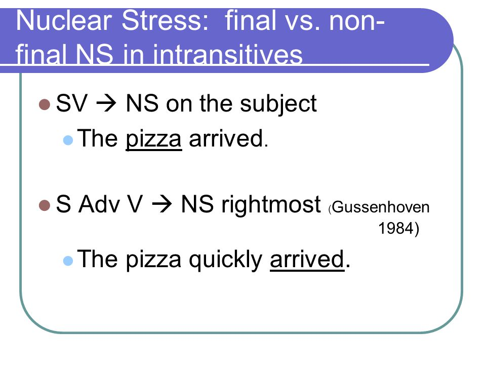 Nuclear Stress: final vs. non- final NS in intransitives SV  NS on the subject The pizza arrived.