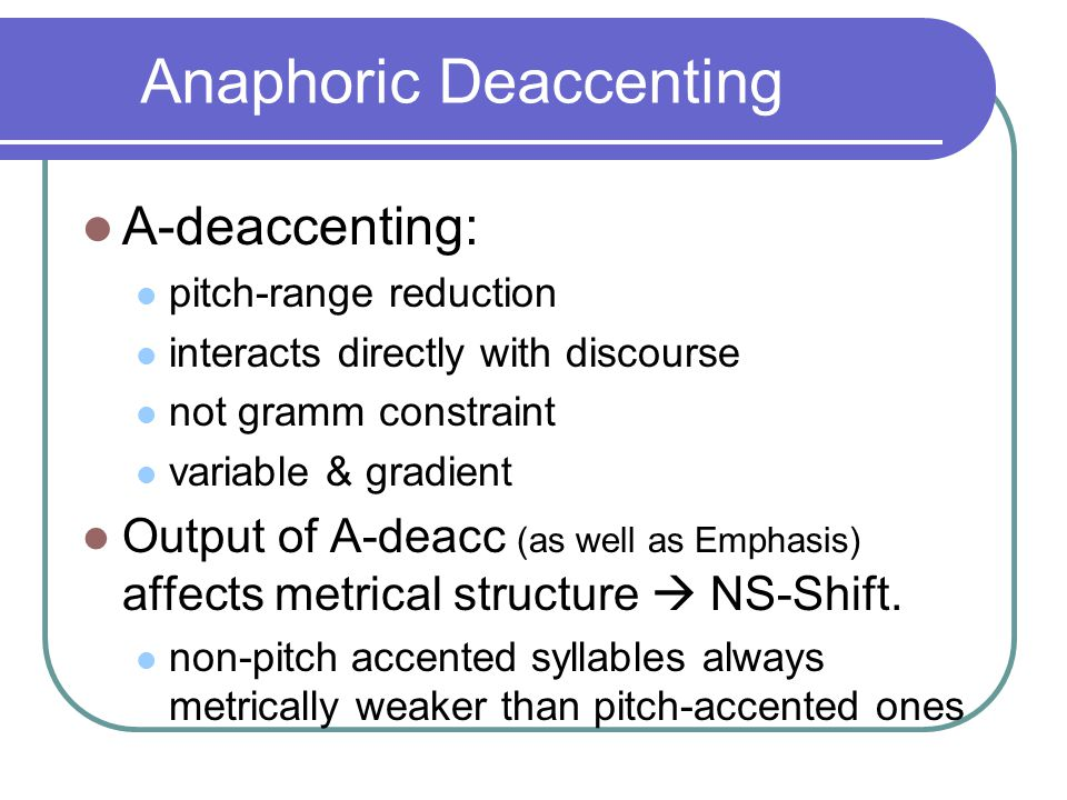 Anaphoric Deaccenting A-deaccenting: pitch-range reduction interacts directly with discourse not gramm constraint variable & gradient Output of A-deacc (as well as Emphasis) affects metrical structure  NS-Shift.