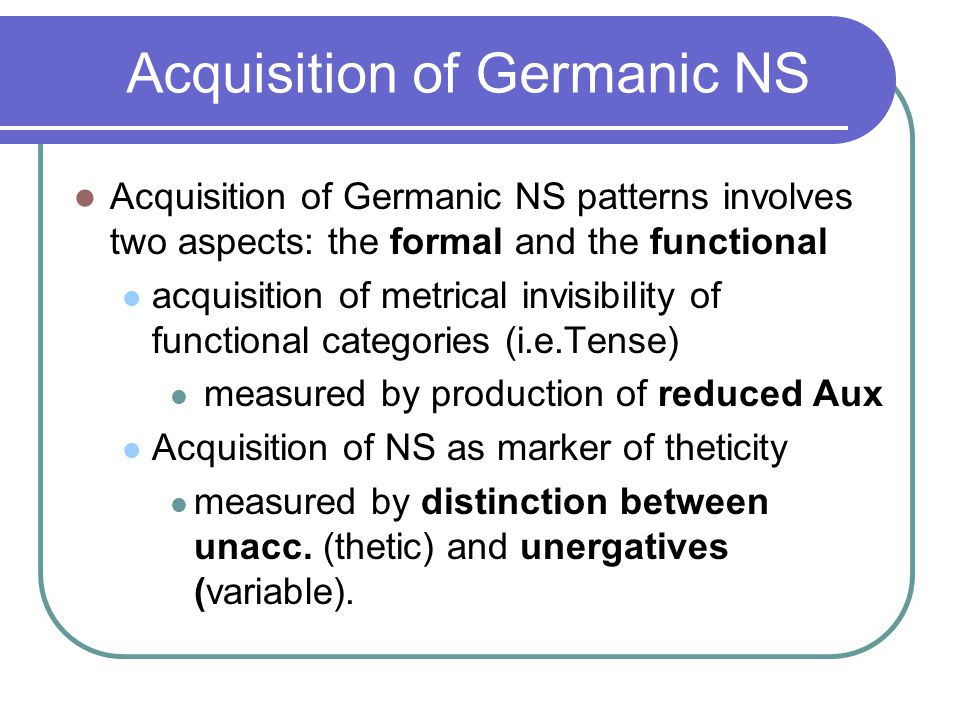 Acquisition of Germanic NS Acquisition of Germanic NS patterns involves two aspects: the formal and the functional acquisition of metrical invisibility of functional categories (i.e.Tense) measured by production of reduced Aux Acquisition of NS as marker of theticity measured by distinction between unacc.