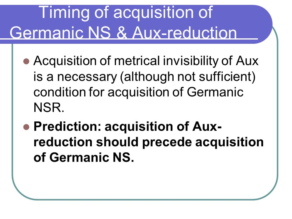 Timing of acquisition of Germanic NS & Aux-reduction Acquisition of metrical invisibility of Aux is a necessary (although not sufficient) condition for acquisition of Germanic NSR.