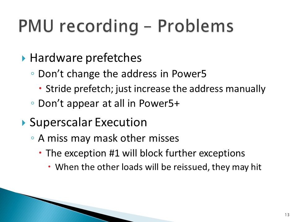  Hardware prefetches ◦ Don't change the address in Power5  Stride prefetch; just increase the address manually ◦ Don't appear at all in Power5+  Superscalar Execution ◦ A miss may mask other misses  The exception #1 will block further exceptions  When the other loads will be reissued, they may hit 13