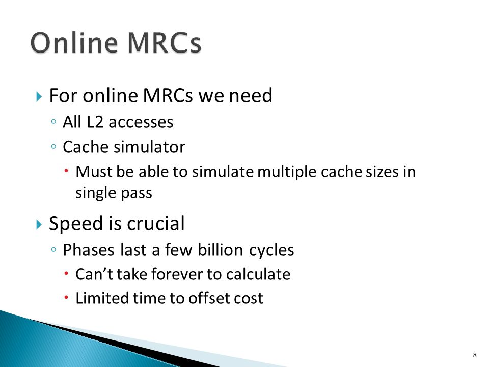  For online MRCs we need ◦ All L2 accesses ◦ Cache simulator  Must be able to simulate multiple cache sizes in single pass  Speed is crucial ◦ Phases last a few billion cycles  Can't take forever to calculate  Limited time to offset cost 8