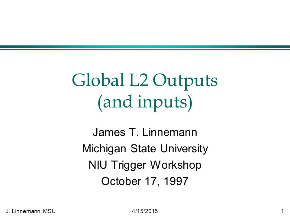 J.Linnemann, MSU 4/15/2015 1 Global L2 Outputs (and inputs) James T.