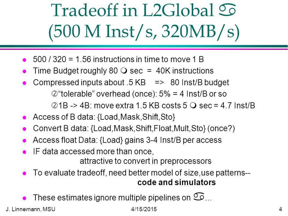 J. Linnemann, MSU 4/15/2015 4 Tradeoff in L2Global  (500 M Inst/s, 320MB/s) l 500 / 320 = 1.56 instructions in time to move 1 B l Time Budget roughly