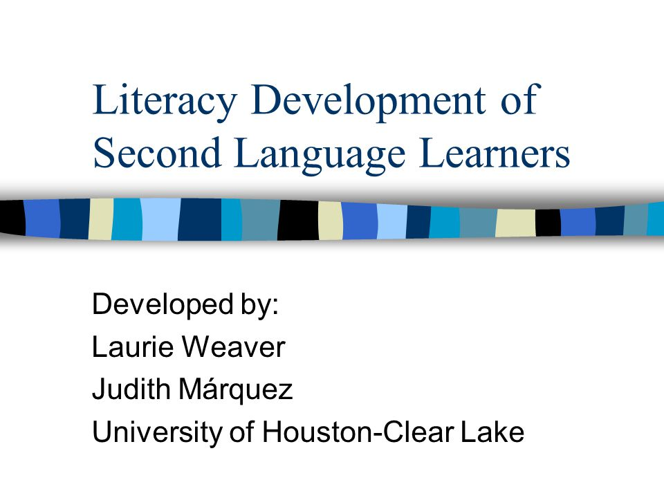 Literacy Development of Second Language Learners Developed by: Laurie Weaver Judith Márquez University of Houston-Clear Lake