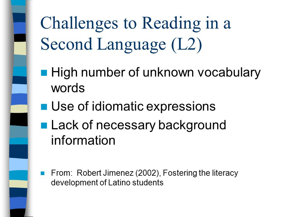 Challenges to Reading in a Second Language (L2) High number of unknown vocabulary words Use of idiomatic expressions Lack of necessary background information From: Robert Jimenez (2002), Fostering the literacy development of Latino students