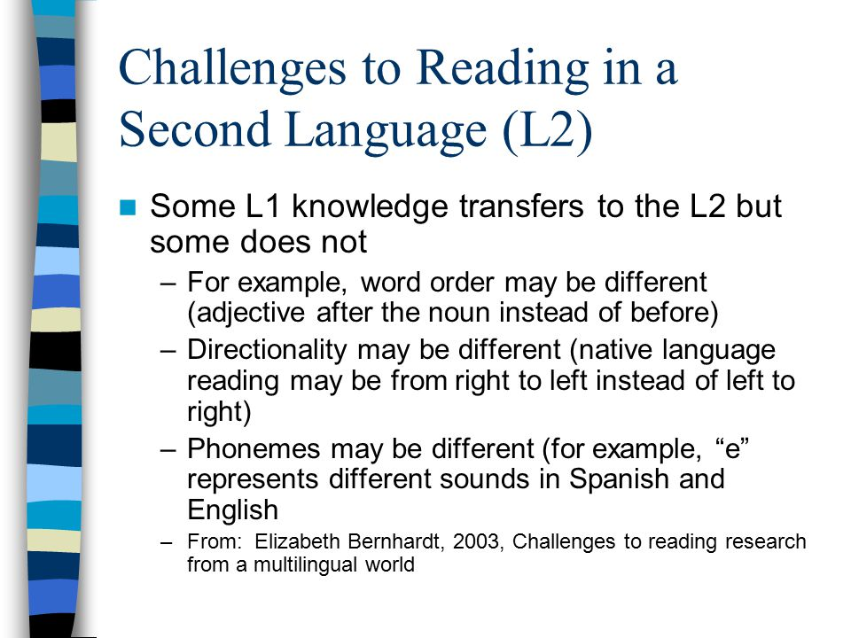 Challenges to Reading in a Second Language (L2) Some L1 knowledge transfers to the L2 but some does not –For example, word order may be different (adj