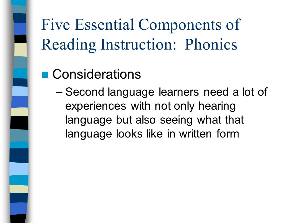 Five Essential Components of Reading Instruction: Phonics Considerations –Second language learners need a lot of experiences with not only hearing language but also seeing what that language looks like in written form