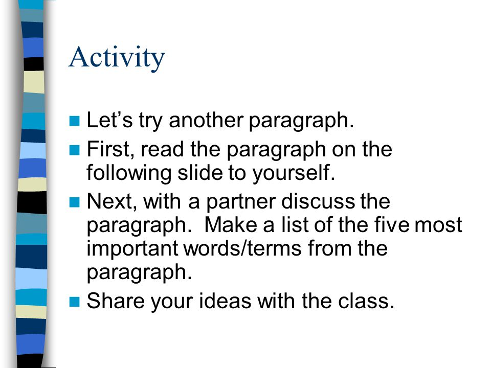 Activity Let's try another paragraph. First, read the paragraph on the following slide to yourself. Next, with a partner discuss the paragraph. Make a