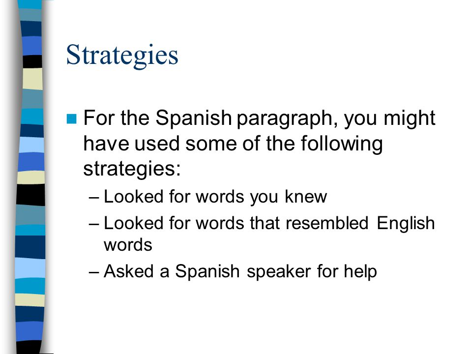 Strategies For the Spanish paragraph, you might have used some of the following strategies: –Looked for words you knew –Looked for words that resemble
