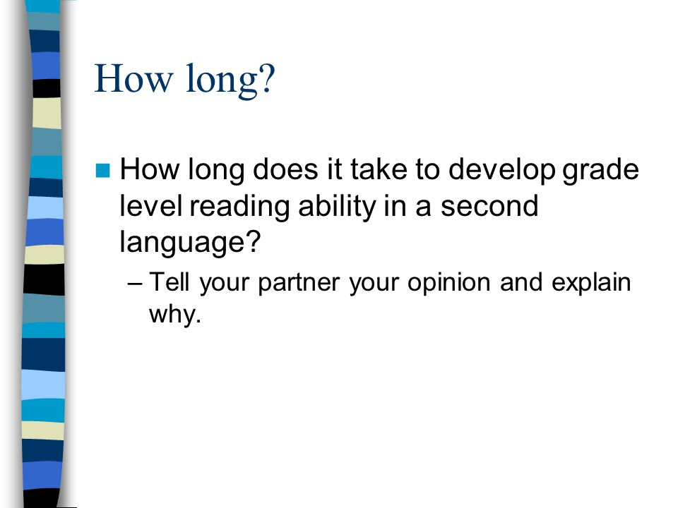 How long? How long does it take to develop grade level reading ability in a second language? –Tell your partner your opinion and explain why.